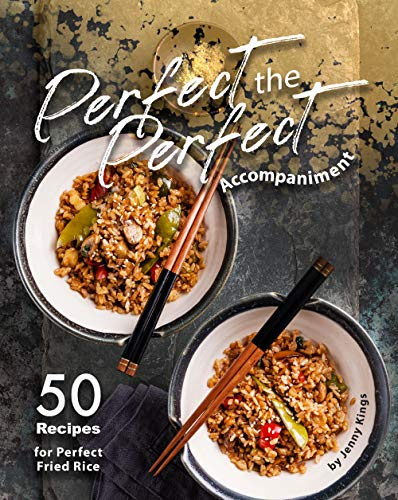 Perfect the Perfect Accompaniment: 50 Recipes for Perfect Fried Rice (English Edition)