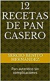 12 Recetas de Pan Casero: Pan autentico sin complicaciones (Masas de Pan nº 1)