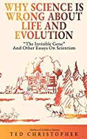 """Why Science Is Wrong About Life and Evolution: """"The Invisible Gene"""" and Other Essays on Scientism."""