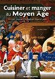 Cuisiner et manger au Moyen Age - Histoire, produits, techniques, repas et plats