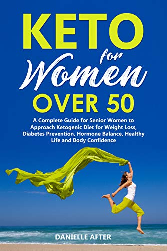 Keto For Women Over 50: A Complete Guide for Senior Women to Approach Ketogenic Diet for Weight Loss