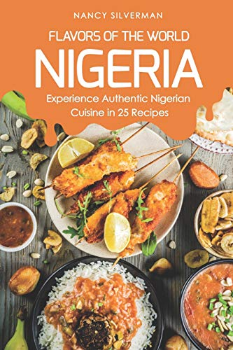 Flavors of the World - Nigeria: Experience Authentic Nigerian Cuisine in 25 Recipes