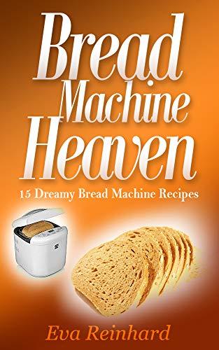 Bread Machine Heaven: 15 Dreamy Bread Machine Recipes (Baking, Bread Maker, Sourdough, Crust)