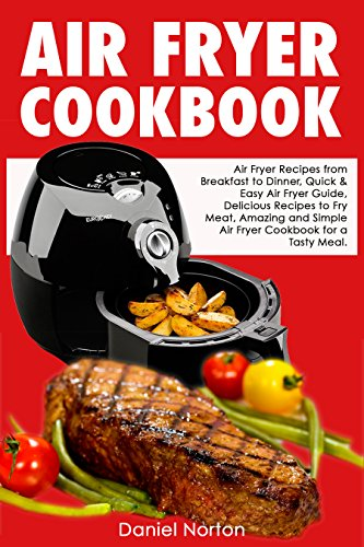 Air Fryer Cookbook: Air Fryer Recipes from Breakfast to Dinner, Quick & Easy Air Fryer Guide, Delicious Recipes to Fry Meat, Amazing and Simple Air Fryer Cookbook for a Tasty Meal (English Edition)