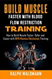 BLOOD FLOW RESTRICTION TRAINING (BFR) - Build Muscle Fast/Safe: The Complete Practical Guide on Blood Flow Restriction/BFR/Kaatsu/Occlusion Training and ... and Easier (Strong and Healthy Forever)