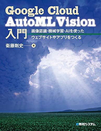 [衛藤剛史]のGoogle Cloud AutoML Vision入門 画像認識・機械学習・AIを使ったウェブサイトやアプリをつくる