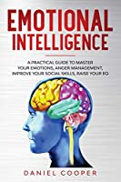 Emotional Intelligence: A Practical Guide to Master Your Emotions, Anger Management, Improve Your Social Skills, Raise Your Eq (Emotional Intelligence Mastery Collection)