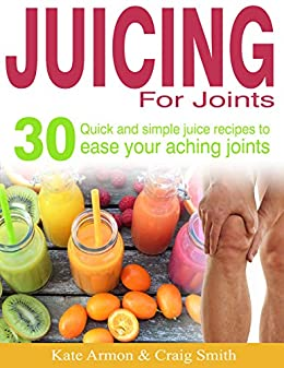 Juicing For Joints: 30 Quick and simple juice recipes to ease your aching joints by [Katherine  Armon, Craig Smith]