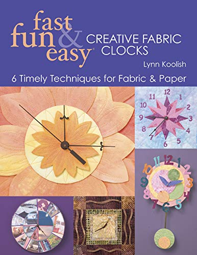 Fast, Fun & Easy Creative Fabric Clocks: 17 Timely Techniques for Fabric...