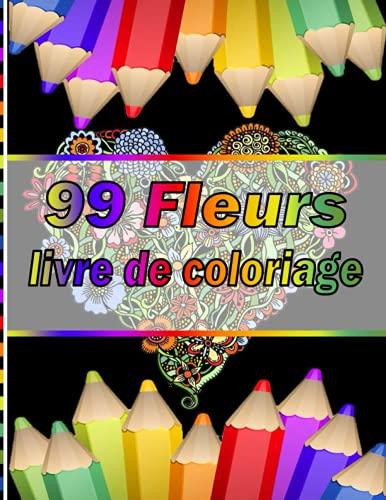99 Fleurs livre de coloriage: Plus 100 beaux dessins de coloriage uniques et détaillés sur le thème de l'art de la thérapie ... thérapeutique , relaxation et anti stress.