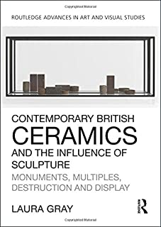 Contemporary British Ceramics and the Influence of Sculpture: Monuments, Multiples, Destruction and Display (Routledge Advances in Art and Visual Studies)