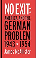 No Exit: America and the German Problem, 1943-1954 (Cornell Studies in Security Affairs)