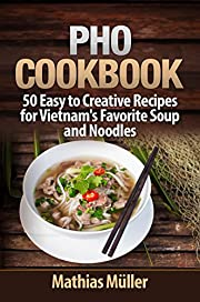 Pho Cookbook: 50 Easy to Creative Recipes for Vietnam's Favorite Soup and Noodles (Asian Recipes Book 1)