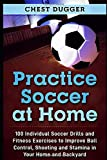 Practice Soccer At Home: 100 Individual Soccer Drills and Fitness Exercises to Improve Ball Control, Shooting and Stamina In Your Home and Backyard