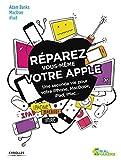 Réparez vous-même votre Apple: Une seconde vie pour votre iPhone, Macbook, iPad, iMac...