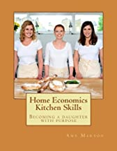 Home Economics Kitchen Skills: Becoming a daughter with purpose (Training our daughters series) (Volume 1)