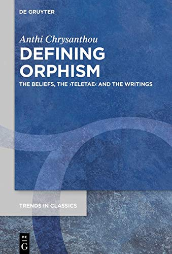 Defining Orphism: The Beliefs, the Teletae and the Writings (Trends in Classics - Supplementary Volumes, Volume: 94) (Issn)