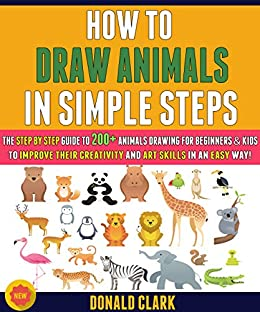 How To Draw Animals In Simple Steps: The Step By Step Guide To 200+ Animals Drawing For Beginners & Kids To Improve Their Creativity And Art Skills In An Easy Way! by [Donald Clark , Ryan Gray]