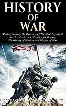 History of War: Military History: An Overview of The Most Important Battles, Leaders and People - All Shaping The: History of Warfare, and The Art of War ... the Roses, Vietnam War, Vietnam War Book 1) by [Steven W. Gephart]