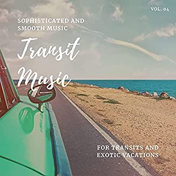 Transit Music - Sophisticated And Smooth Music For Transits And Exotic Vacations, Vol. 04
