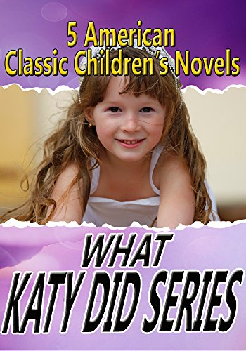 Download WHAT KATY DID SERIES: 5 CLASSIC CHILDREN'S NOVELS,(WHAT KATY DID, WHAT KATY DID AT SCHOOL, WHAT KATY DID NEXT, CLOVER, IN THE HIGH VALLEY) (English Edition) B01BLV2CVG