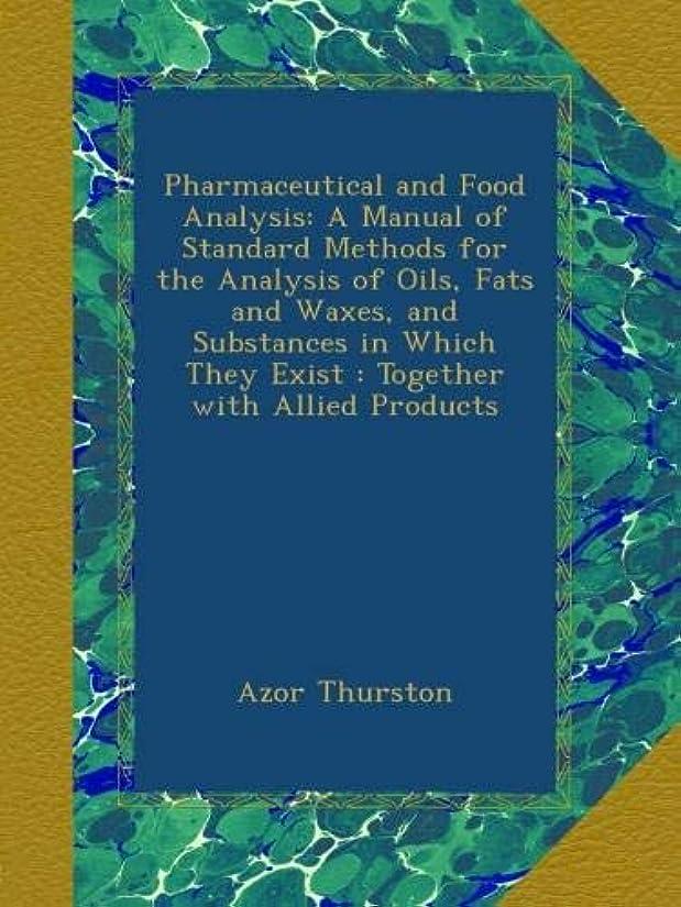 小間寮継続中Pharmaceutical and Food Analysis: A Manual of Standard Methods for the Analysis of Oils, Fats and Waxes, and Substances in Which They Exist : Together with Allied Products