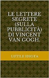 Le lettere segrete (sulla pubblicità) di Vincent Van Gogh. (Italian Edition)