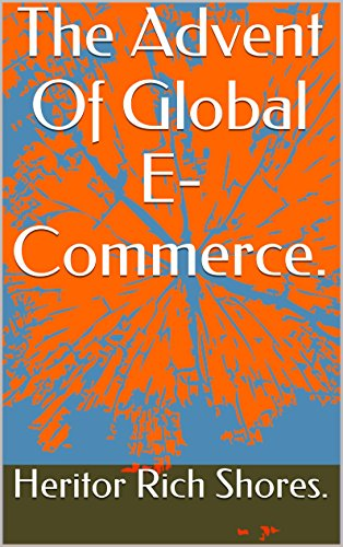 The Advent Of Global E-Commerce. (The Fundamentals Of Internet Wealth Creation Book 1) (English Edition)