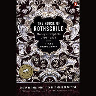 The House of Rothschild, Volume 1     Money's Prophets: 1798-1848              By:                                                                                                                                 Niall Ferguson                               Narrated by:                                                                                                                                 Alexander Adams                      Length: 28 hrs and 11 mins     31 ratings     Overall 4.6