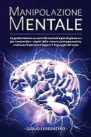 Manipolazione Mentale: LA GUIDA Intensiva su Controllo Mentale e Psicologia Oscura per Comprendere i Segreti della Comunicazione Persuasiva, Analizzare le Persone e Leggere il Linguaggio del Corpo