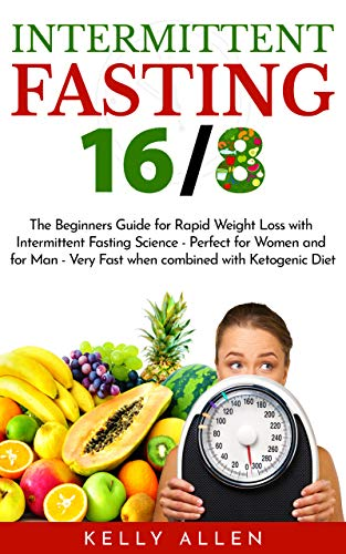 Intermittent Fasting 16 8 The Beginners Guide For Rapid Weight Loss With Intermittent Fasting Science Perfect For Women And For Men Very Fast When Combined With Ketogenic Diet Kindle Edition