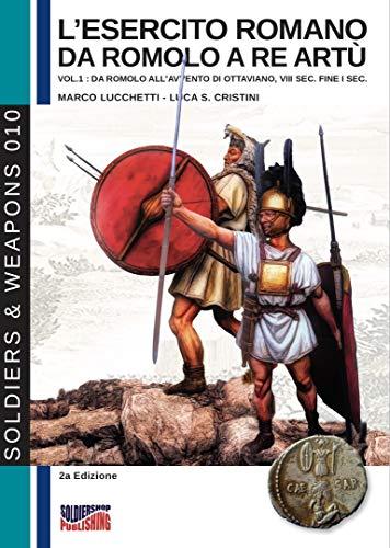 L'esercito romano da Romolo a re Artù, volume 1: da Romolo all'avvento di Ottaviano, VIII sec. a. C, fine I sec. a. C. (Soldiers & Weapons Vol. 10) (Italian Edition)