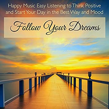 Follow Your Dreams – Happy Music Easy Listening to Think Positive and Start Your Day in the Best Way and Mood