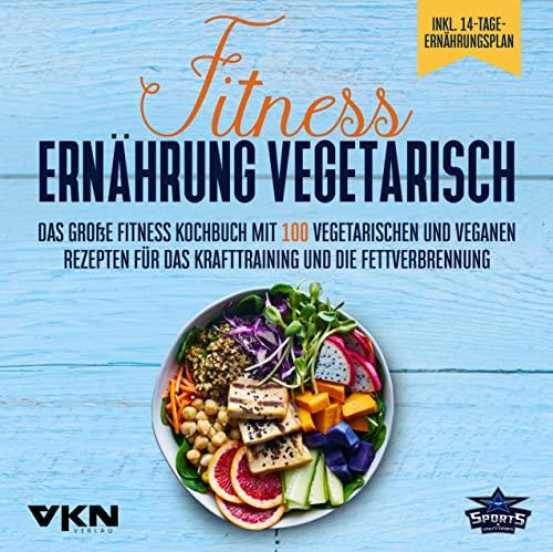 Fitness Ernährung vegetarisch: Das große Fitness Kochbuch mit 100 vegetarischen und veganen Rezepten für das Krafttraining und die Fettverbrennung - Mit farbigen, illustrierten Rezepten