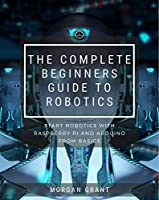 The Complete Beginners Guide To Robotics : Start Robotics With Raspberry Pi And Arduino From Basics