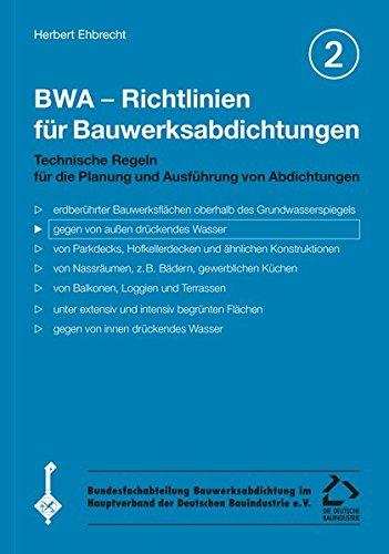 BWA - Richtlinien für Bauwerksabdichtungen / BWA - Richtlinien für Bauwerksabdichtungen: Technische Regeln für die Planung und Ausführung von Abdichtungen gegen von aussen drückendes Wasser