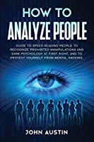 How to analyze people: Guide to speed reading people to recognize prohibited manipulations and dark psychology at first sight, and to protect yourself from mental hacking. (Influence People)