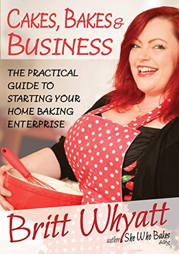 Cakes, Bakes and Business: The Practical Guide To Starting Your Home Baking Enterprise