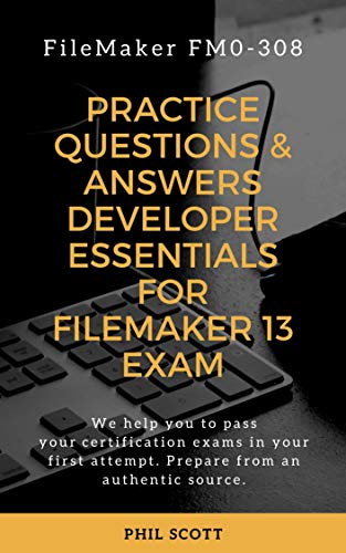 PRACTICE QUESTIONS & ANSWERS DEVELOPER ESSENTIALS FOR FILEMAKER 13 EXAM: FILEMAKER FM0-308 (English Edition)
