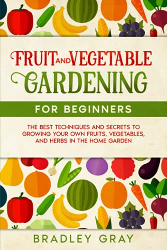 Fruit And Vegetable Gardening For Beginners: The Best Techniques And Secrets To Growing Your Own Fruits, Vegetables, And Herbs In The Home Garden
