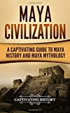 Maya Civilization: A Captivating Guide to Maya History and Maya Mythology (Mayan Civilization, Aztecs and Incas) (Volume 1)