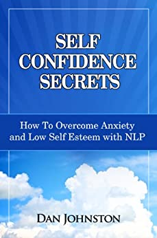 Self Confidence Secrets: How To Overcome Anxiety and Low Self Esteem with NLP by [Dan Johnston]
