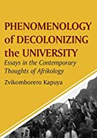 Phenomenology of Decolonizing the University: Essays in the Contemporary Thoughts of Afrikology