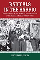 Radicals in the Barrio: Magonistas, Socialists, Wobblies, and Communists in the Mexican-American Working Class