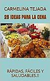25 IDEAS PARA LA CENA: RÁPIDAS, FÁCILES Y SALUDABLES.!! (REPOSTERÍA. COCINA Y BEBIDA nº 3)