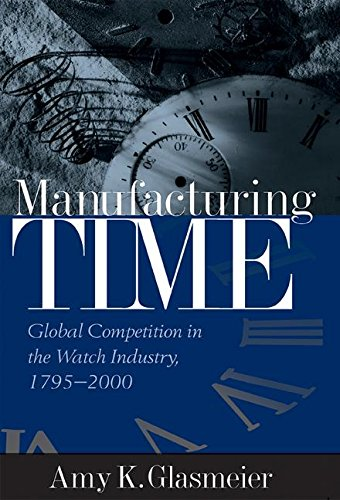 Download Manufacturing Time: Global Competition in the Watch Industry, 1795-2000 (Perspectives on Economic Change) 1572305894