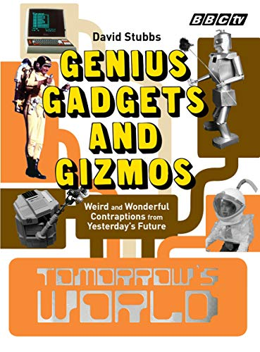 Tomorrow's World: Genius Gadgets and Gizmos: Weird and Wonderful Contraptions from Yesterday's Future