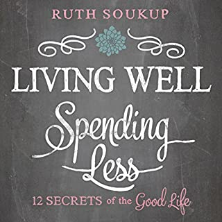 Living Well, Spending Less     12 Secrets of the Good Life              By:                                                                                                                                 Ruth Soukup                               Narrated by:                                                                                                                                 Charity Spencer                      Length: 5 hrs and 15 mins     738 ratings     Overall 4.1