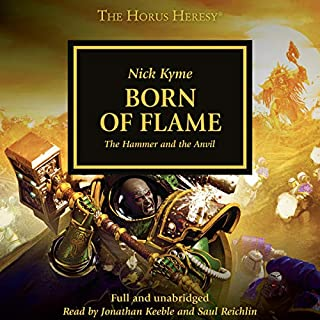 Born of Flame     The Horus Heresy, Book 50              Written by:                                                                                                                                 Nick Kyme                               Narrated by:                                                                                                                                 Jonathan Keeble,                                                                                        Saul Reichlin                      Length: 15 hrs and 54 mins     5 ratings     Overall 4.6