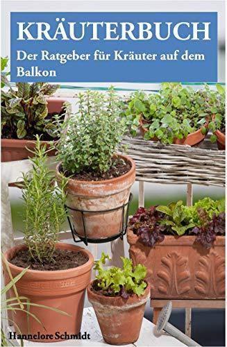 Kräuterbuch – Der Ratgeber für Kräuter auf dem Balkon (mit Kräuterkunde und vielen Bildern): Der Ratgeber für alle, die Kräuter auf dem Balkon erfolgreich anpflanzen wollen, inklusive Kräuterkunde